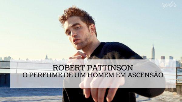 Robert Pattinson e o perfume de um homem em ascensão